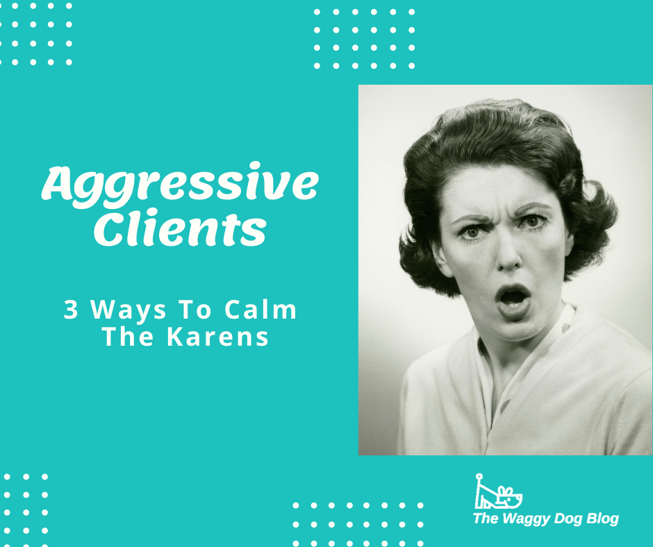 Aggressive Clients – 3 Ways To Calm The Karens
